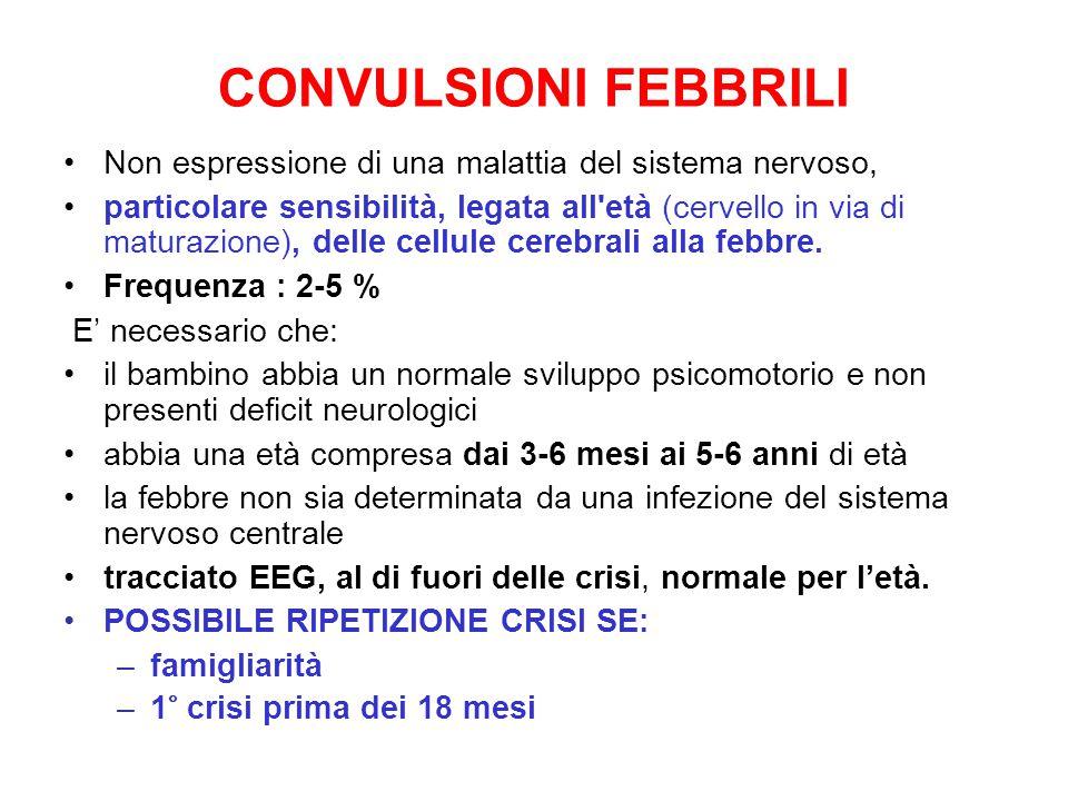 CONVULSIONI FEBBRILI Non espressione di una malattia del sistema nervoso, particolare sensibilità, legata all età (cervello in via di maturazione), delle cellule cerebrali alla febbre.