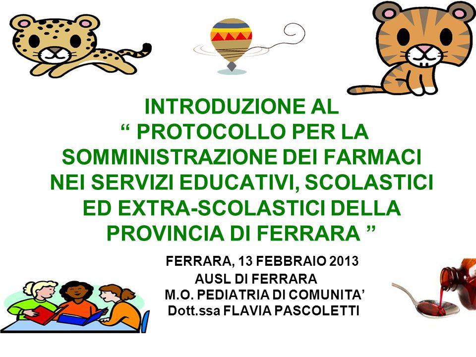 INTRODUZIONE AL PROTOCOLLO PER LA SOMMINISTRAZIONE DEI FARMACI NEI SERVIZI EDUCATIVI, SCOLASTICI ED EXTRA-SCOLASTICI DELLA PROVINCIA DI FERRARA FERRARA, 13 FEBBRAIO 2013 AUSL DI FERRARA M.O.