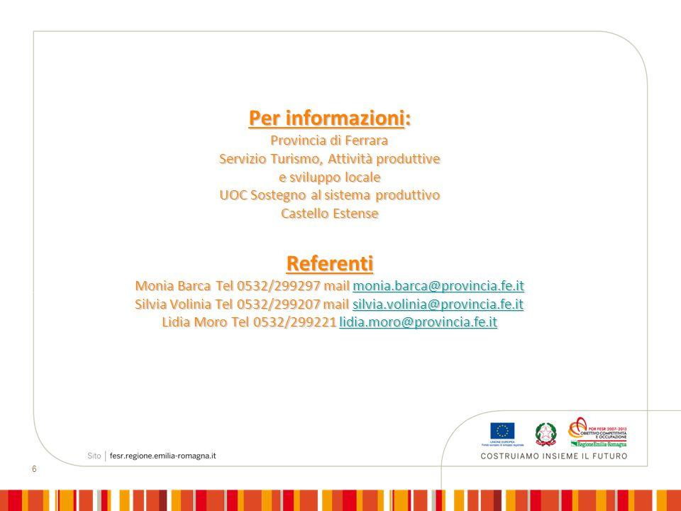 6 Per informazioni: Provincia di Ferrara Servizio Turismo, Attività produttive e sviluppo locale UOC Sostegno al sistema produttivo Castello Estense Referenti Monia Barca Tel 0532/299297 mail monia.barca@provincia.fe.it Silvia Volinia Tel 0532/299207 mail silvia.volinia@provincia.fe.it Lidia Moro Tel 0532/299221 lidia.moro@provincia.fe.it monia.barca@provincia.fe.itsilvia.volinia@provincia.fe.itlidia.moro@provincia.fe.itmonia.barca@provincia.fe.itsilvia.volinia@provincia.fe.itlidia.moro@provincia.fe.it