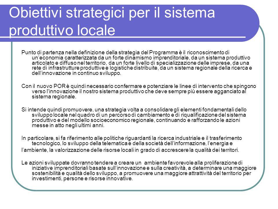 Obiettivi strategici per il sistema produttivo locale Punto di partenza nella definizione della strategia del Programma è il riconoscimento di un'economia caratterizzata da un forte dinamismo imprenditoriale, da un sistema produttivo articolato e diffuso nel territorio, da un forte livello di specializzazione delle imprese, da una rete di infrastrutture produttive e logistiche distribuite, da un sistema regionale della ricerca e dell'innovazione in continuo sviluppo.