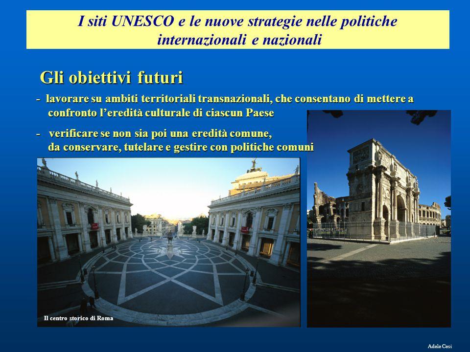 Adele Cesi I siti UNESCO e le nuove strategie nelle politiche internazionali e nazionali Gli obiettivi futuri Il centro storico di Roma - lavorare su