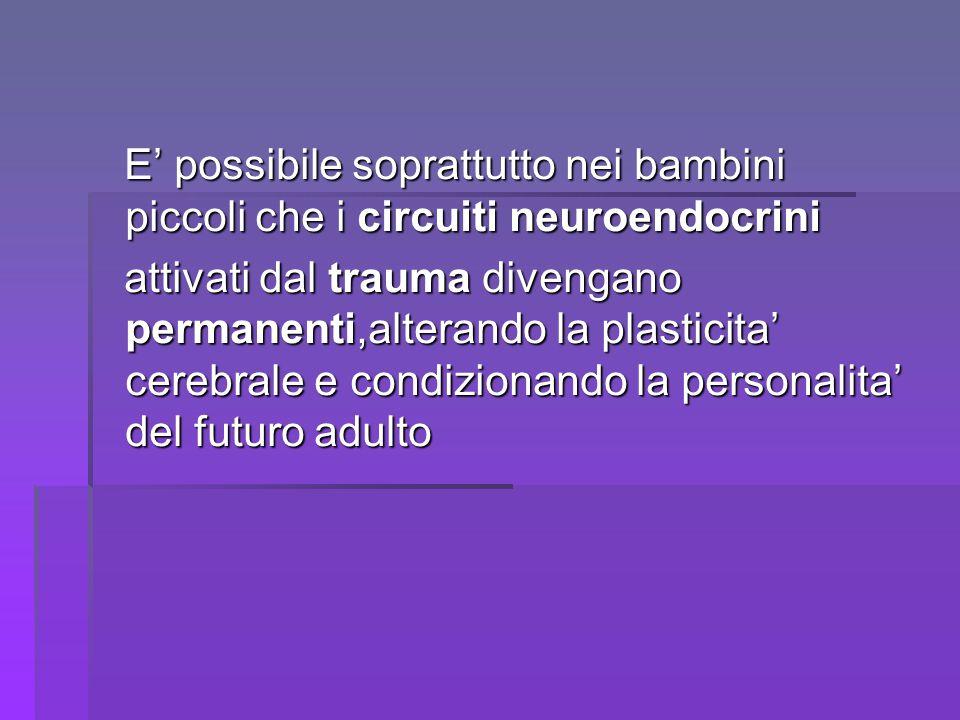 E' possibile soprattutto nei bambini piccoli che i circuiti neuroendocrini E' possibile soprattutto nei bambini piccoli che i circuiti neuroendocrini attivati dal trauma divengano permanenti,alterando la plasticita' cerebrale e condizionando la personalita' del futuro adulto attivati dal trauma divengano permanenti,alterando la plasticita' cerebrale e condizionando la personalita' del futuro adulto