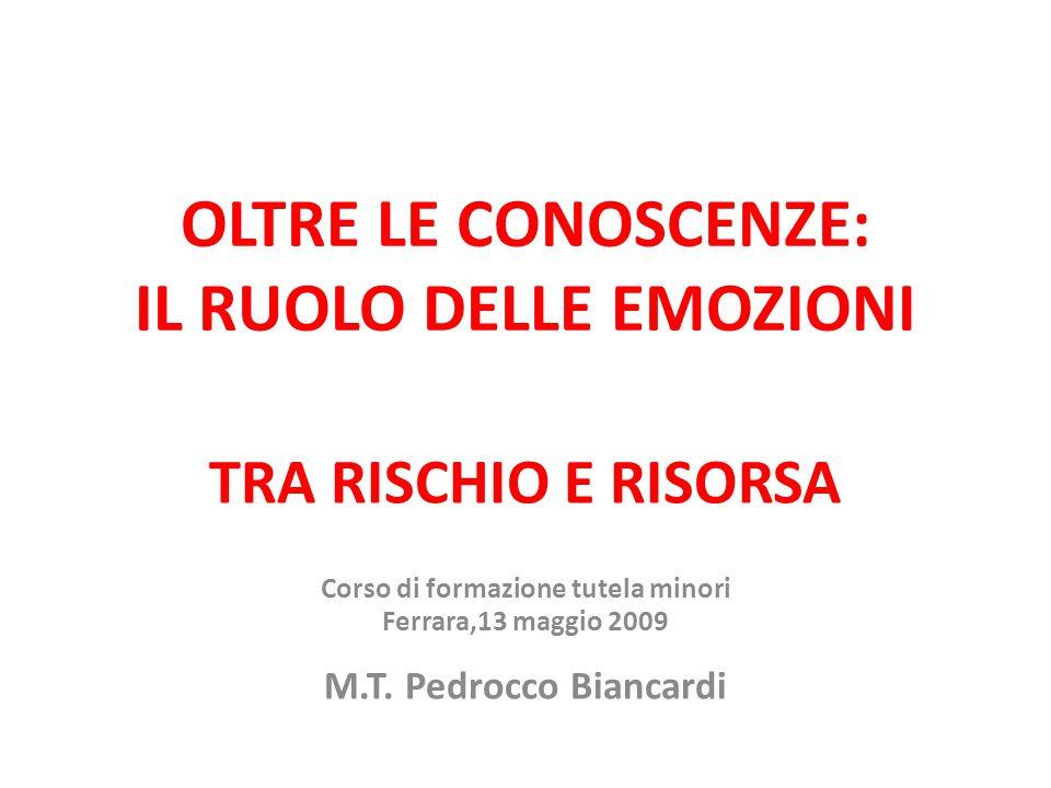 OLTRE LE CONOSCENZE: IL RUOLO DELLE EMOZIONI TRA RISCHIO E RISORSA Corso di formazione tutela minori Ferrara,13 maggio 2009 M.T.