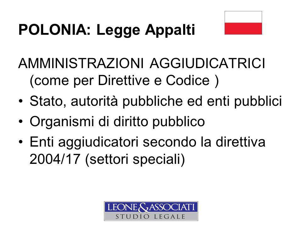 POLONIA: Legge Appalti AMMINISTRAZIONI AGGIUDICATRICI (come per Direttive e Codice ) Stato, autorità pubbliche ed enti pubblici Organismi di diritto pubblico Enti aggiudicatori secondo la direttiva 2004/17 (settori speciali)