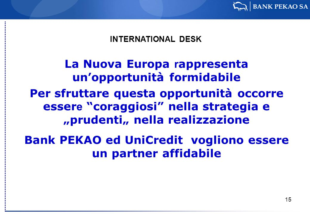 """15 La Nuova Europa r appresenta un'opportunità formidabile Per sfruttare questa opportunità occorre esser e coraggiosi nella strategia e """"prudenti"""" nella realizzazione Bank PEKAO ed UniCredit vogliono essere un partner affidabile INTERNATIONAL DESK Milano, 4 Febbraio 2008"""