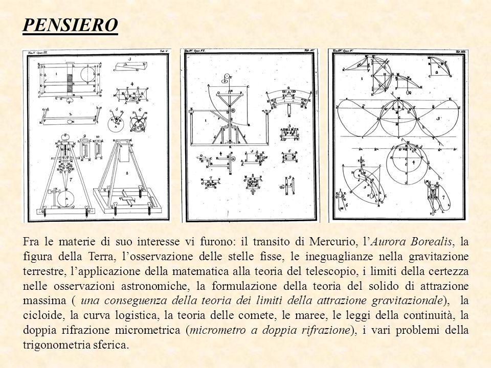 Fra le materie di suo interesse vi furono: il transito di Mercurio, l'Aurora Borealis, la figura della Terra, l'osservazione delle stelle fisse, le ineguaglianze nella gravitazione terrestre, l'applicazione della matematica alla teoria del telescopio, i limiti della certezza nelle osservazioni astronomiche, la formulazione della teoria del solido di attrazione massima ( una conseguenza della teoria dei limiti della attrazione gravitazionale), la cicloide, la curva logistica, la teoria delle comete, le maree, le leggi della continuità, la doppia rifrazione micrometrica (micrometro a doppia rifrazione), i vari problemi della trigonometria sferica.