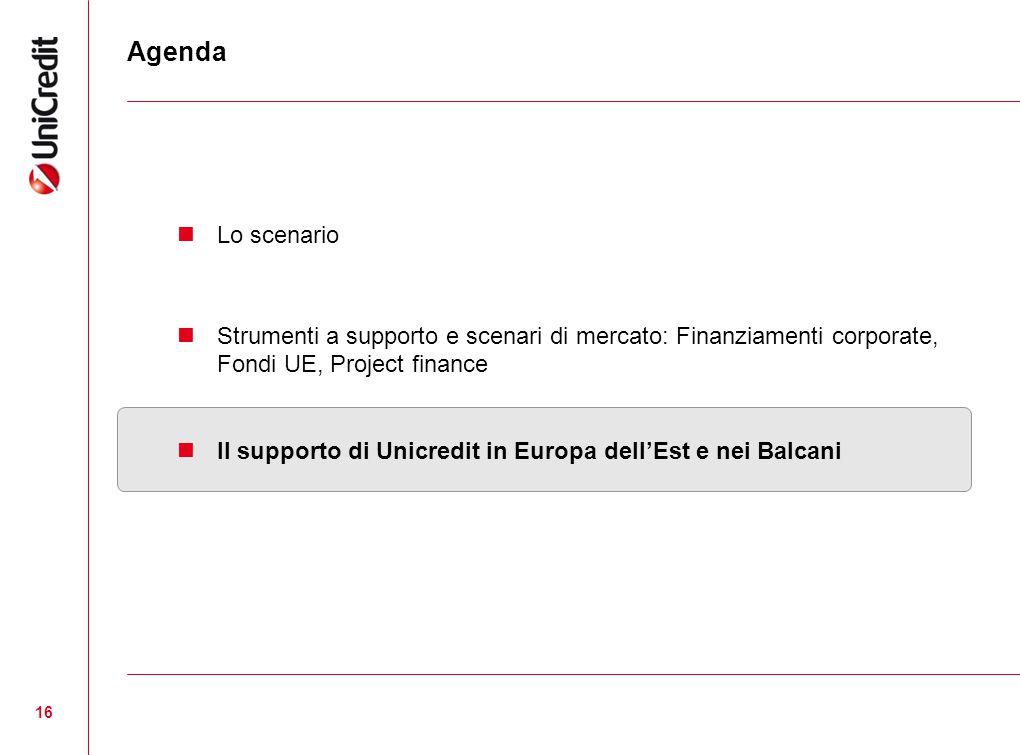 16 Agenda Lo scenario Strumenti a supporto e scenari di mercato: Finanziamenti corporate, Fondi UE, Project finance Il supporto di Unicredit in Europa