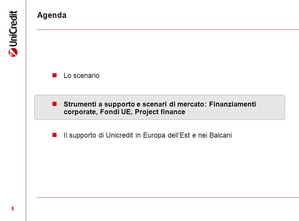 8 Agenda Lo scenario Strumenti a supporto e scenari di mercato: Finanziamenti corporate, Fondi UE, Project finance Il supporto di Unicredit in Europa