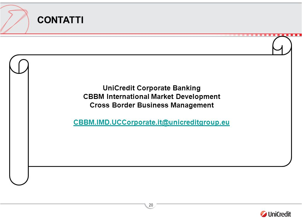 20 CONTATTI UniCredit Corporate Banking CBBM International Market Development Cross Border Business Management CBBM.IMD.UCCorporate.it@unicreditgroup.eu