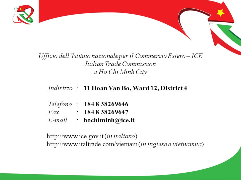 Ufficio dell'Istituto nazionale per il Commercio Estero – ICE Italian Trade Commission a Ho Chi Minh City Indirizzo : 11 Doan Van Bo, Ward 12, District 4 Telefono : +84 8 38269646 Fax : +84 8 38269647 E-mail : hochiminh@ice.it http://www.ice.gov.it (in italiano) http://www.italtrade.com/vietnam (in inglese e vietnamita)