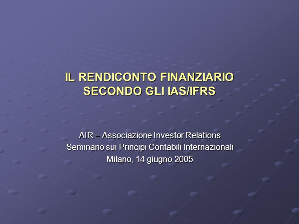 IL RENDICONTO FINANZIARIO SECONDO GLI IAS/IFRS AIR – Associazione Investor Relations Seminario sui Principi Contabili Internazionali Milano, 14 giugno 2005