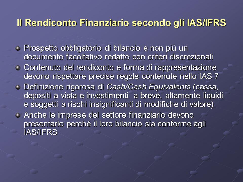 Il Rendiconto Finanziario secondo gli IAS/IFRS Prospetto obbligatorio di bilancio e non più un documento facoltativo redatto con criteri discrezionali Contenuto del rendiconto e forma di rappresentazione devono rispettare precise regole contenute nello IAS 7 Definizione rigorosa di Cash/Cash Equivalents (cassa, depositi a vista e investimenti a breve, altamente liquidi e soggetti a rischi insignificanti di modifiche di valore) Anche le imprese del settore finanziario devono presentarlo perché il loro bilancio sia conforme agli IAS/IFRS
