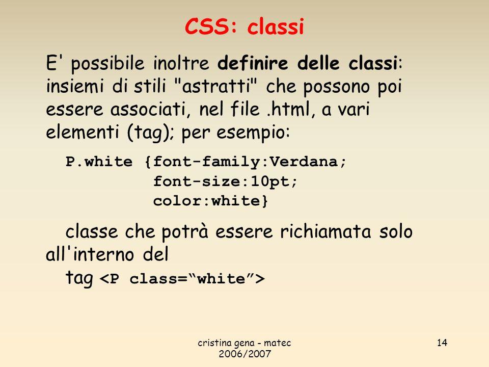 cristina gena - matec 2006/2007 14 E possibile inoltre definire delle classi: insiemi di stili astratti che possono poi essere associati, nel file.html, a vari elementi (tag); per esempio: P.white {font-family:Verdana; font-size:10pt; color:white} classe che potrà essere richiamata solo all interno del tag CSS: classi