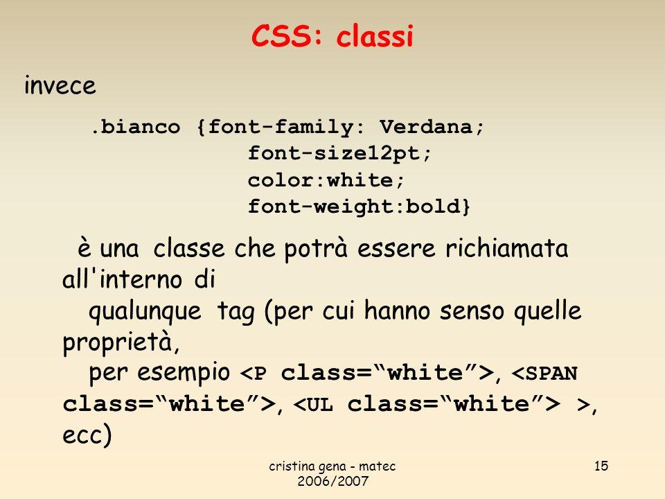 cristina gena - matec 2006/2007 15 invece.bianco {font-family: Verdana; font-size12pt; color:white; font-weight:bold} è una classe che potrà essere richiamata all interno di qualunque tag (per cui hanno senso quelle proprietà, per esempio,, >, ecc) CSS: classi