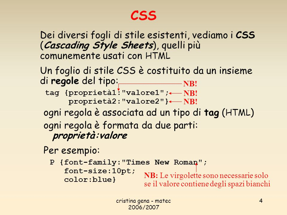 cristina gena - matec 2006/2007 4 Dei diversi fogli di stile esistenti, vediamo i CSS (Cascading Style Sheets), quelli più comunemente usati con HTML Un foglio di stile CSS è costituito da un insieme di regole del tipo: tag {proprietà1: valore1 ; proprietà2: valore2 } ogni regola è associata ad un tipo di tag ( HTML ) ogni regola è formata da due parti: proprietà:valore Per esempio: P {font-family: Times New Roman ; font-size:10pt; color:blue} CSS NB: Le virgolette sono necessarie solo se il valore contiene degli spazi bianchi NB!