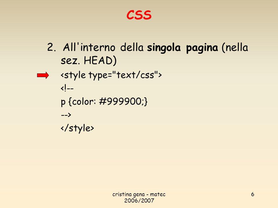 cristina gena - matec 2006/2007 6 2. All'interno della singola pagina (nella sez. HEAD ) <!-- p {color: #999900;} --> CSS