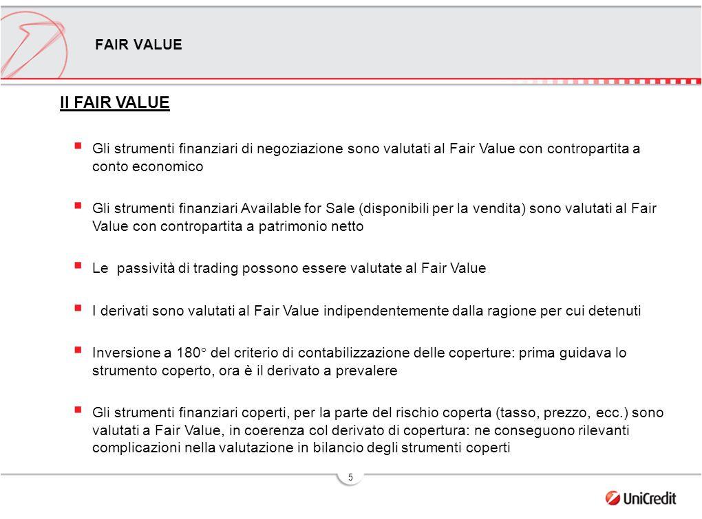 5 Il FAIR VALUE  Gli strumenti finanziari di negoziazione sono valutati al Fair Value con contropartita a conto economico  Gli strumenti finanziari Available for Sale (disponibili per la vendita) sono valutati al Fair Value con contropartita a patrimonio netto  Le passività di trading possono essere valutate al Fair Value  I derivati sono valutati al Fair Value indipendentemente dalla ragione per cui detenuti  Inversione a 180° del criterio di contabilizzazione delle coperture: prima guidava lo strumento coperto, ora è il derivato a prevalere  Gli strumenti finanziari coperti, per la parte del rischio coperta (tasso, prezzo, ecc.) sono valutati a Fair Value, in coerenza col derivato di copertura: ne conseguono rilevanti complicazioni nella valutazione in bilancio degli strumenti coperti FAIR VALUE