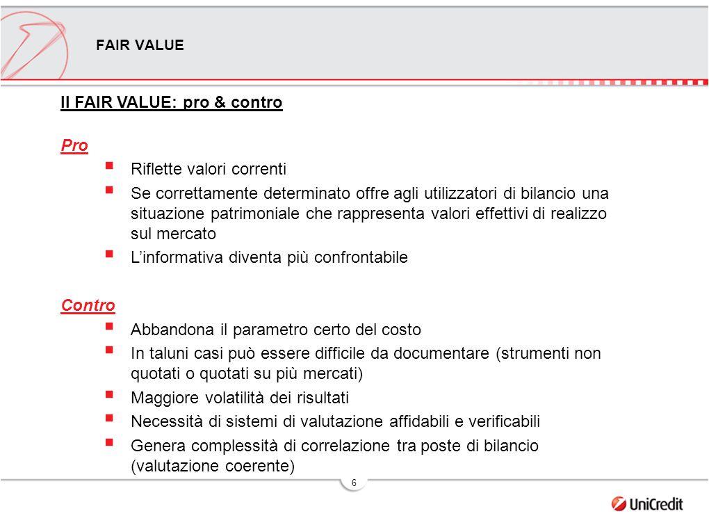 6 Il FAIR VALUE: pro & contro Pro  Riflette valori correnti  Se correttamente determinato offre agli utilizzatori di bilancio una situazione patrimo