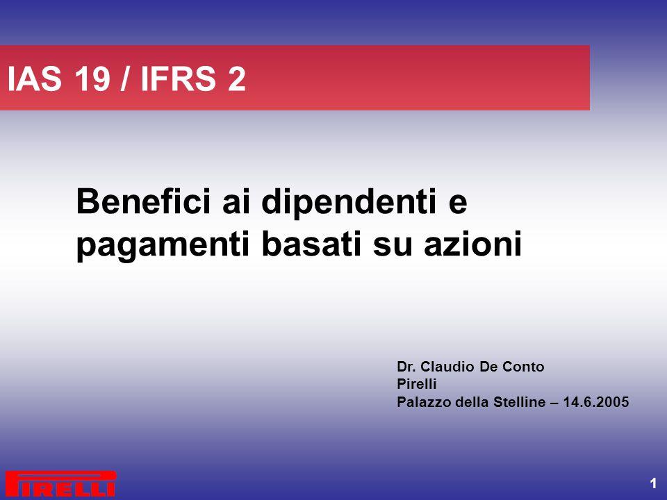 1 Benefici ai dipendenti e pagamenti basati su azioni IAS 19 / IFRS 2 Dr. Claudio De Conto Pirelli Palazzo della Stelline – 14.6.2005
