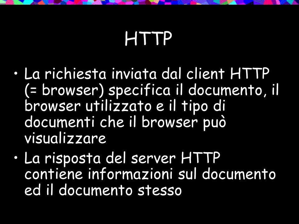 HTTP La richiesta inviata dal client HTTP (= browser) specifica il documento, il browser utilizzato e il tipo di documenti che il browser può visualizzare La risposta del server HTTP contiene informazioni sul documento ed il documento stesso