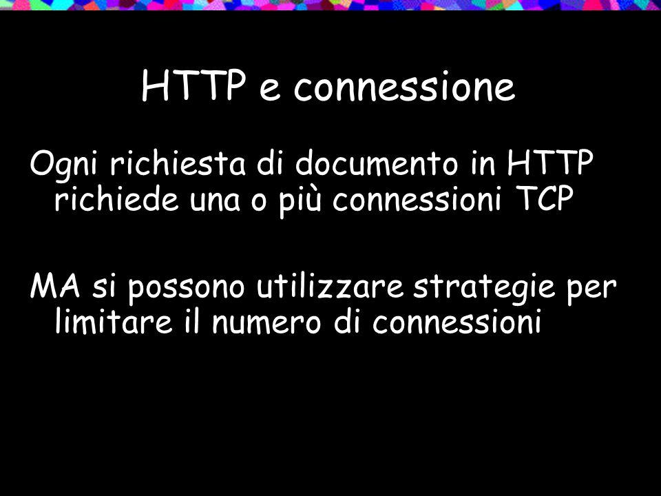 HTTP e connessione Ogni richiesta di documento in HTTP richiede una o più connessioni TCP MA si possono utilizzare strategie per limitare il numero di connessioni