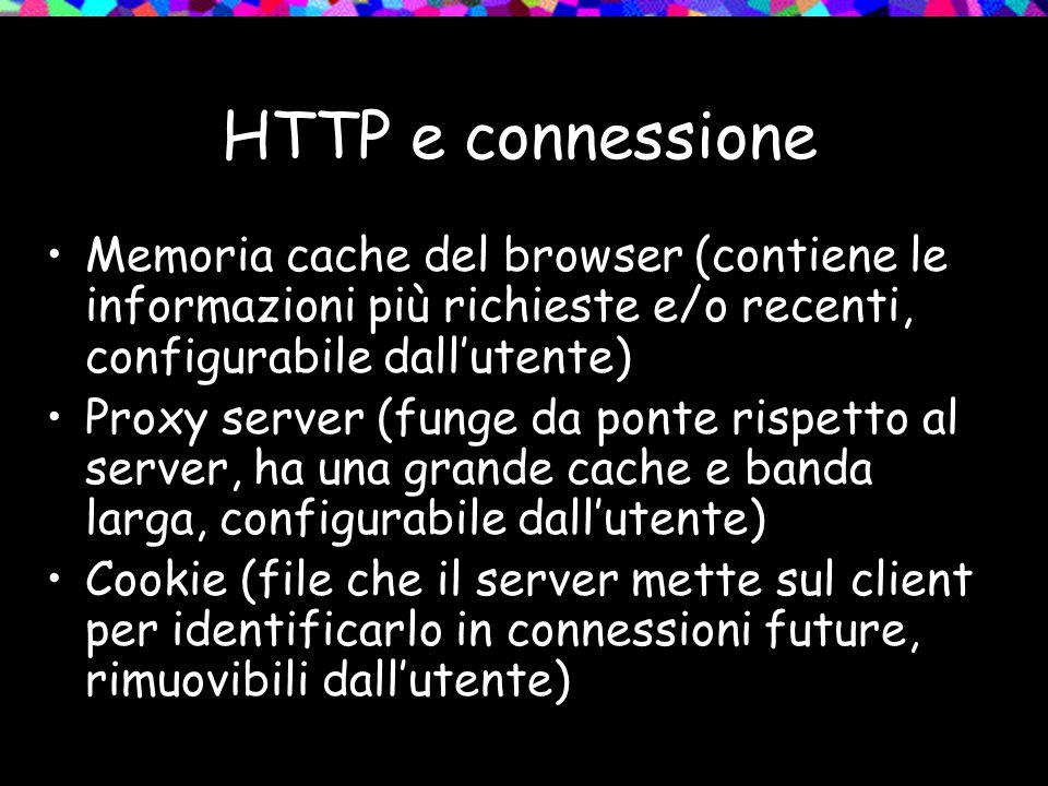 HTTP e connessione Memoria cache del browser (contiene le informazioni più richieste e/o recenti, configurabile dall'utente) Proxy server (funge da ponte rispetto al server, ha una grande cache e banda larga, configurabile dall'utente) Cookie (file che il server mette sul client per identificarlo in connessioni future, rimuovibili dall'utente)