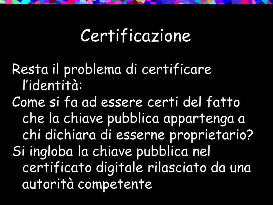 Certificazione Resta il problema di certificare l'identità: Come si fa ad essere certi del fatto che la chiave pubblica appartenga a chi dichiara di esserne proprietario.