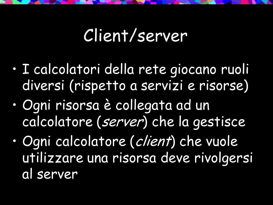 Client/server I calcolatori della rete giocano ruoli diversi (rispetto a servizi e risorse) Ogni risorsa è collegata ad un calcolatore (server) che la gestisce Ogni calcolatore (client) che vuole utilizzare una risorsa deve rivolgersi al server