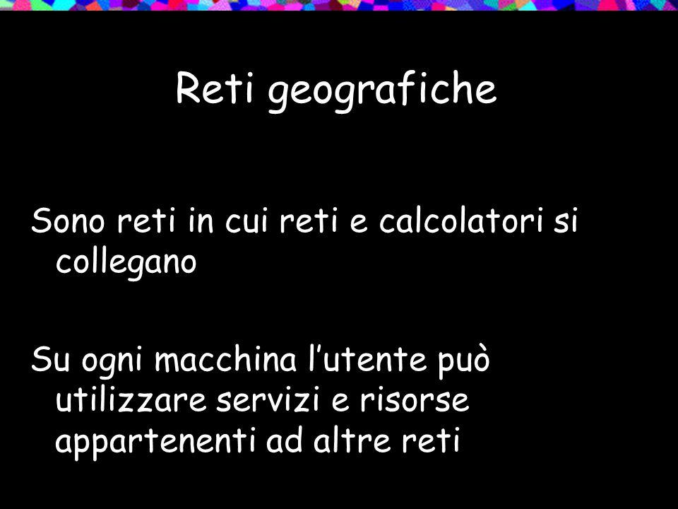 Reti geografiche Problema: Disomogeneità delle reti collegate (diversi tipi di calcolatori, diversi protocolli di comunicazione) Soluzione: Internetworking (protocolli per la comunicazione tra reti)