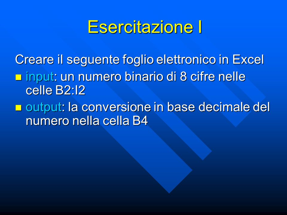 Esercitazione I Creare il seguente foglio elettronico in Excel input: un numero binario di 8 cifre nelle celle B2:I2 input: un numero binario di 8 cifre nelle celle B2:I2 output: la conversione in base decimale del numero nella cella B4 output: la conversione in base decimale del numero nella cella B4