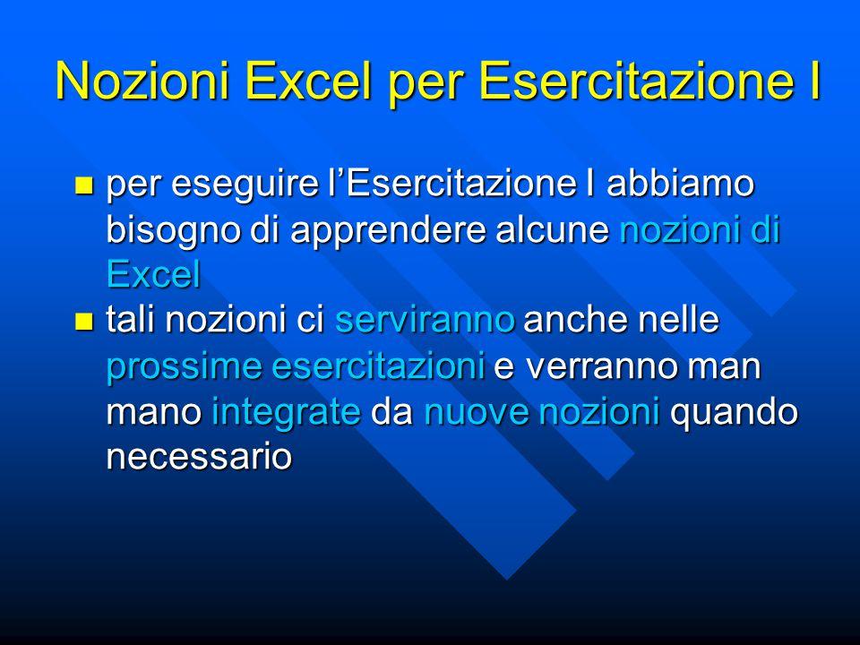 Nozioni Excel per Esercitazione I per eseguire l'Esercitazione I abbiamo bisogno di apprendere alcune nozioni di Excel per eseguire l'Esercitazione I