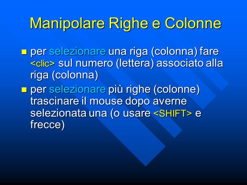 Manipolare Righe e Colonne per selezionare una riga (colonna) fare sul numero (lettera) associato alla riga (colonna) per selezionare una riga (colonna) fare sul numero (lettera) associato alla riga (colonna) per selezionare più righe (colonne) trascinare il mouse dopo averne selezionata una (o usare e frecce) per selezionare più righe (colonne) trascinare il mouse dopo averne selezionata una (o usare e frecce)