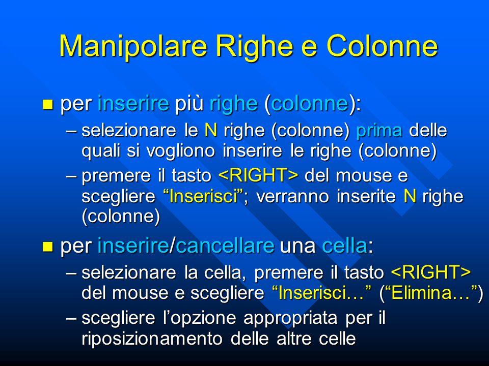 Manipolare Righe e Colonne per inserire più righe (colonne): per inserire più righe (colonne): –selezionare le N righe (colonne) prima delle quali si vogliono inserire le righe (colonne) –premere il tasto del mouse e scegliere Inserisci ; verranno inserite N righe (colonne) per inserire/cancellare una cella: per inserire/cancellare una cella: –selezionare la cella, premere il tasto del mouse e scegliere Inserisci… ( Elimina… ) –scegliere l'opzione appropriata per il riposizionamento delle altre celle