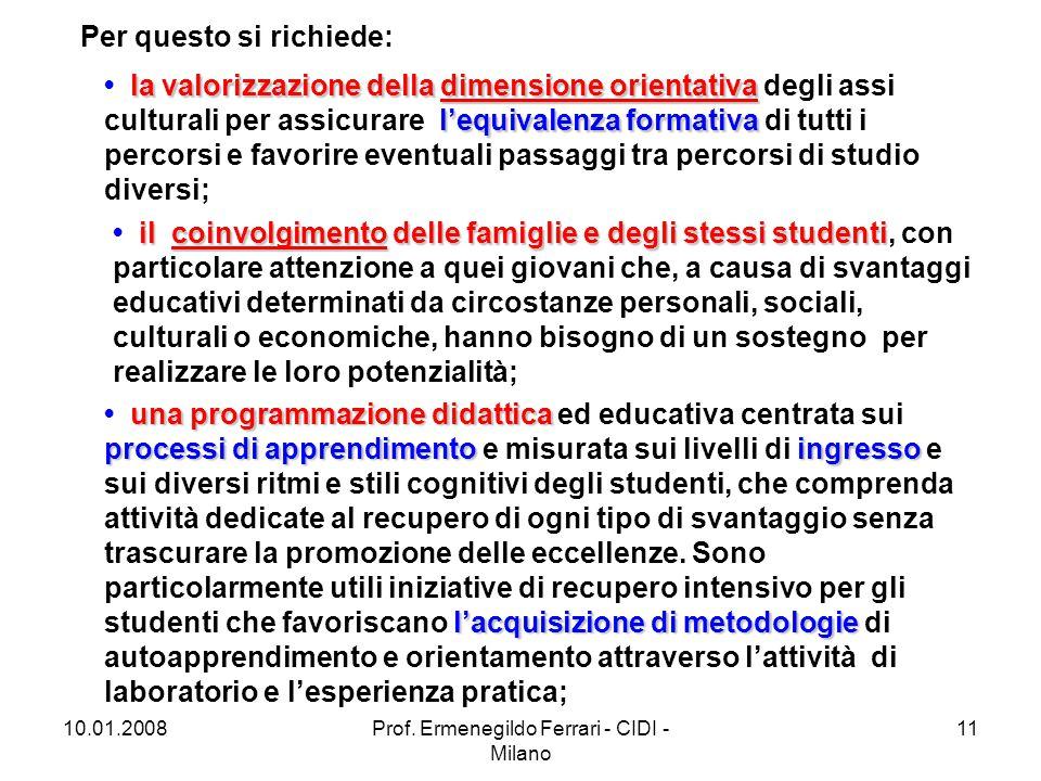 10.01.2008Prof. Ermenegildo Ferrari - CIDI - Milano 11 Per questo si richiede: la valorizzazione della dimensione orientativa l'equivalenza formativa