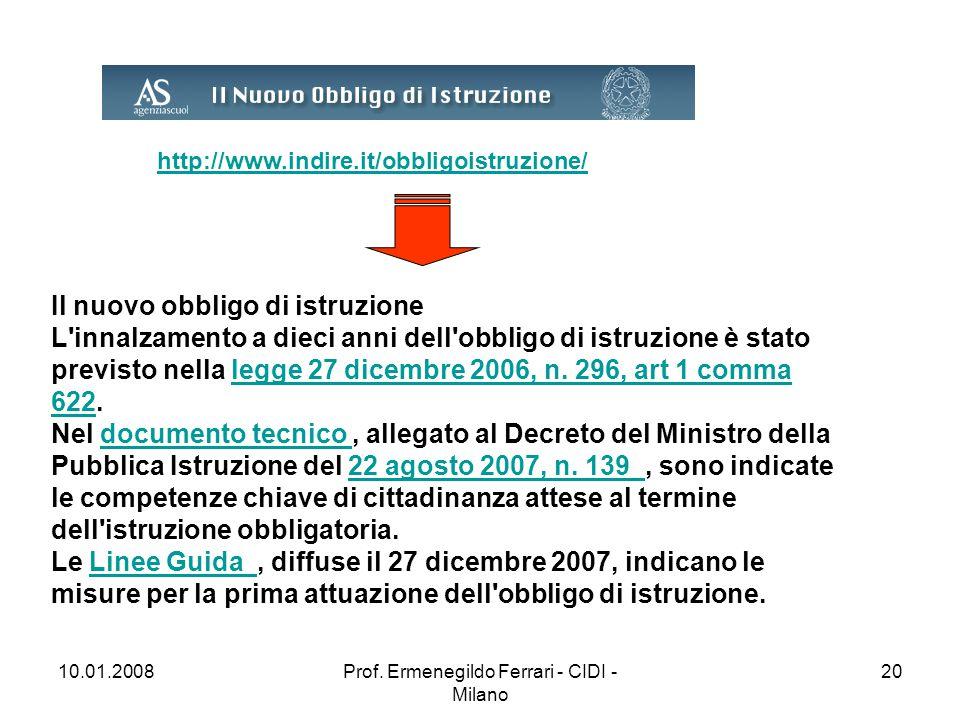 10.01.2008Prof. Ermenegildo Ferrari - CIDI - Milano 20 http://www.indire.it/obbligoistruzione/ Il nuovo obbligo di istruzione L'innalzamento a dieci a