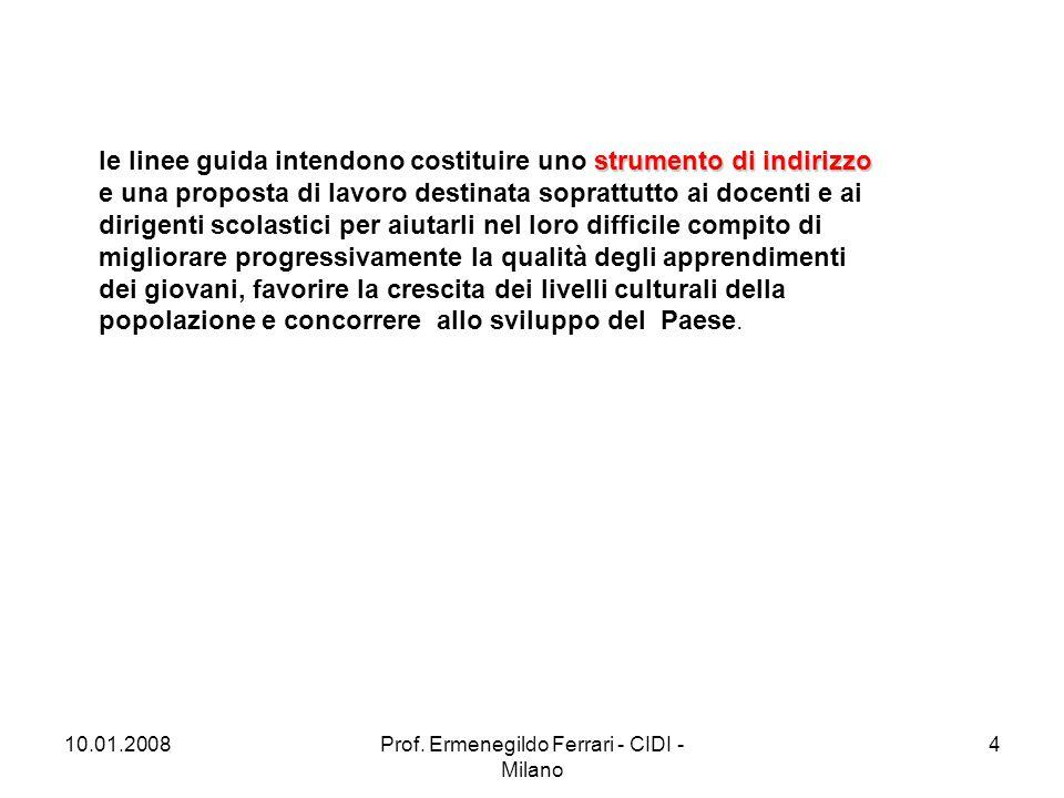 10.01.2008Prof. Ermenegildo Ferrari - CIDI - Milano 4 strumento di indirizzo le linee guida intendono costituire uno strumento di indirizzo e una prop