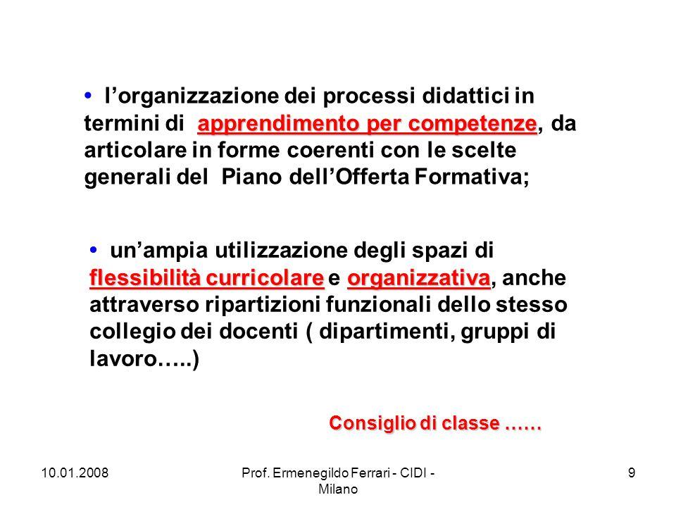 10.01.2008Prof. Ermenegildo Ferrari - CIDI - Milano 9 apprendimento per competenze l'organizzazione dei processi didattici in termini di apprendimento