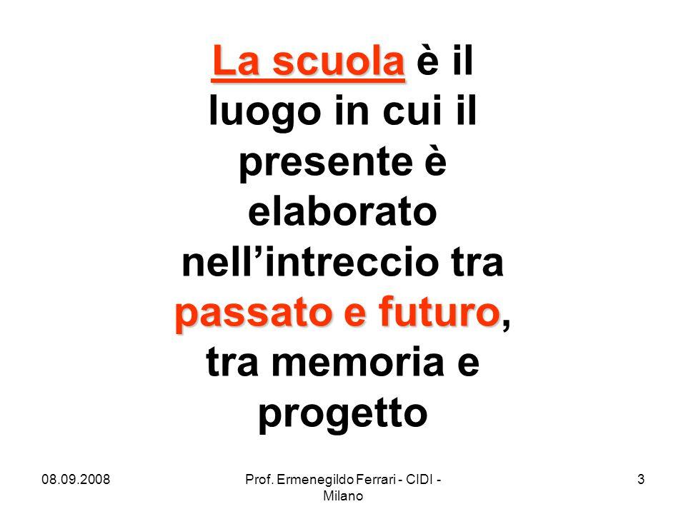 08.09.2008Prof. Ermenegildo Ferrari - CIDI - Milano 3 La scuola passato e futuro La scuola è il luogo in cui il presente è elaborato nell'intreccio tr