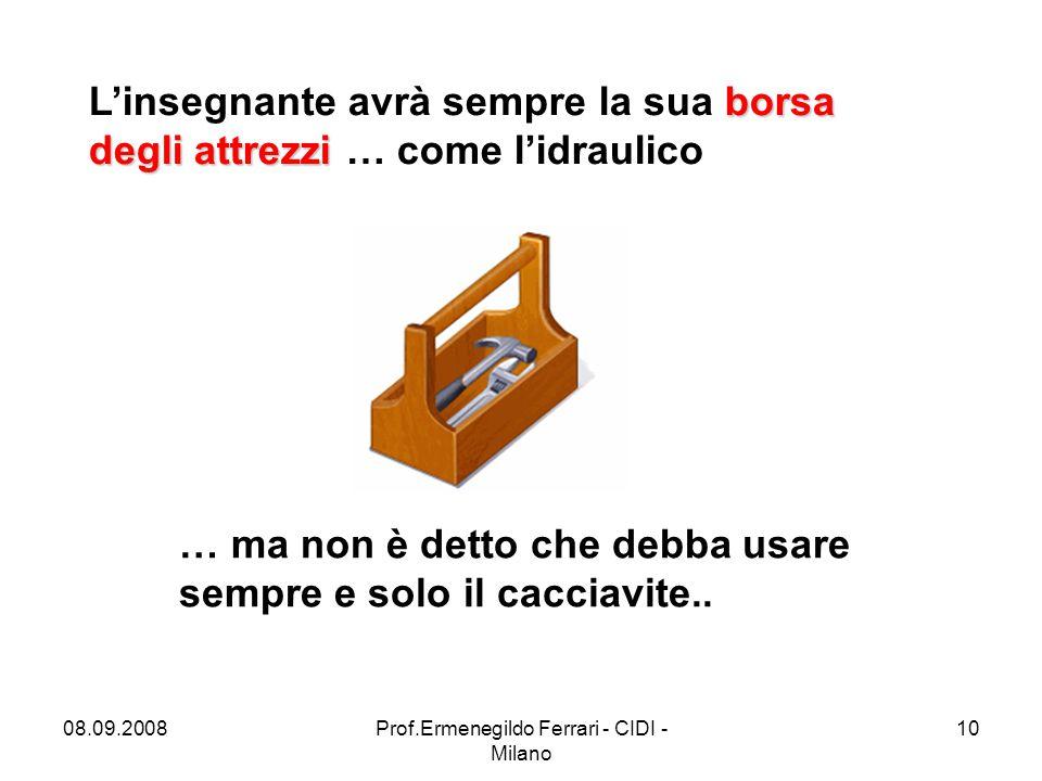 08.09.2008Prof.Ermenegildo Ferrari - CIDI - Milano 10 borsa degli attrezzi L'insegnante avrà sempre la sua borsa degli attrezzi … come l'idraulico … m