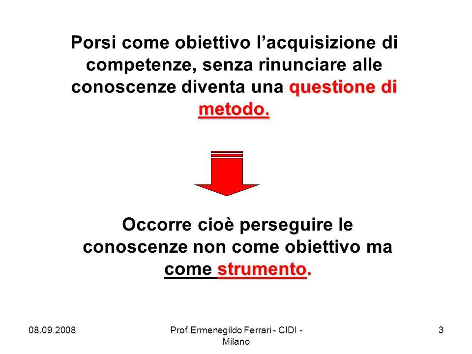 08.09.2008Prof.Ermenegildo Ferrari - CIDI - Milano 3 questione di metodo. Porsi come obiettivo l'acquisizione di competenze, senza rinunciare alle con