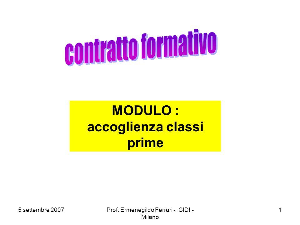 5 settembre 2007Prof. Ermenegildo Ferrari - CIDI - Milano 1 MODULO : accoglienza classi prime