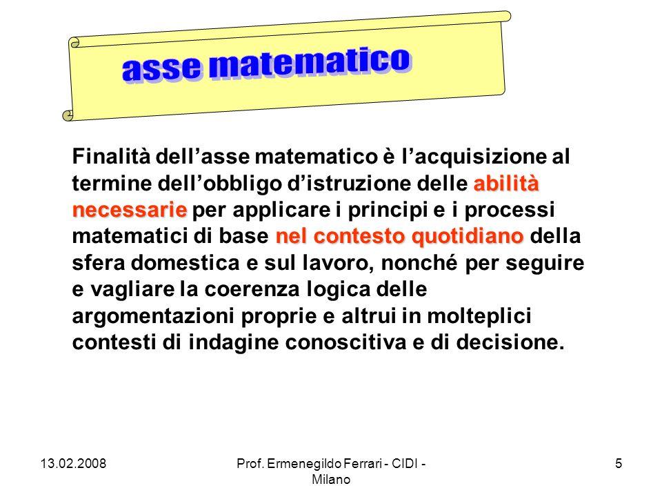 13.02.2008Prof. Ermenegildo Ferrari - CIDI - Milano 5 abilità necessarie nel contesto quotidiano Finalità dell'asse matematico è l'acquisizione al ter