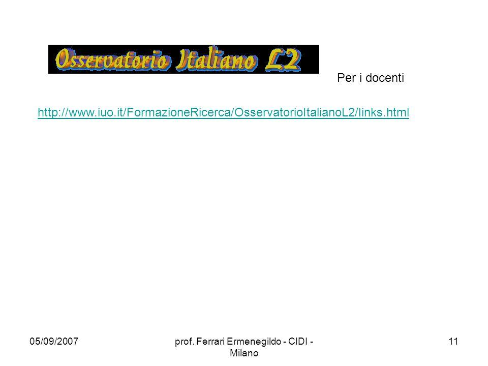 05/09/2007prof. Ferrari Ermenegildo - CIDI - Milano 11 http://www.iuo.it/FormazioneRicerca/OsservatorioItalianoL2/links.html Per i docenti