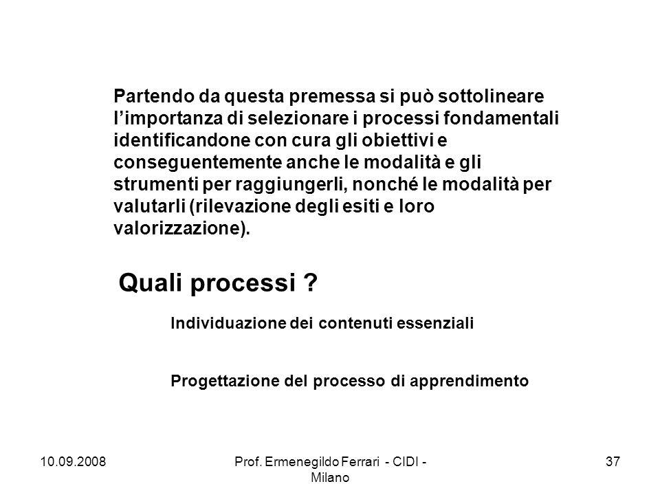10.09.2008Prof. Ermenegildo Ferrari - CIDI - Milano 37 Partendo da questa premessa si può sottolineare l'importanza di selezionare i processi fondamen