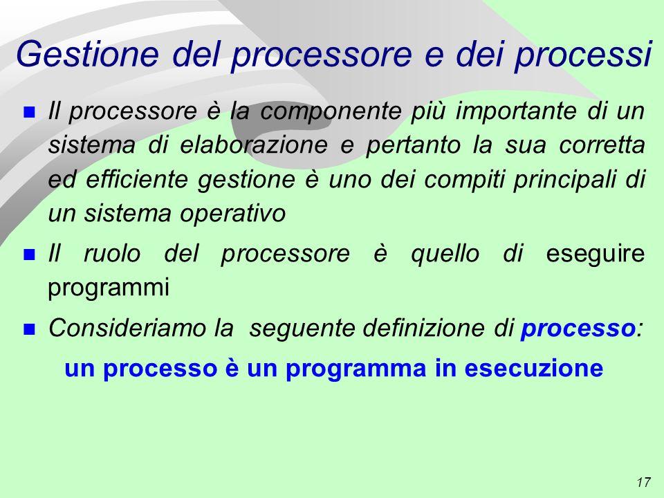 17 Gestione del processore e dei processi n Il processore è la componente più importante di un sistema di elaborazione e pertanto la sua corretta ed efficiente gestione è uno dei compiti principali di un sistema operativo n Il ruolo del processore è quello di eseguire programmi n Consideriamo la seguente definizione di processo: un processo è un programma in esecuzione