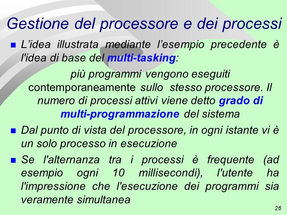 26 Gestione del processore e dei processi n L'idea illustrata mediante l'esempio precedente è l idea di base del multi-tasking: più programmi vengono eseguiti contemporaneamente sullo stesso processore.