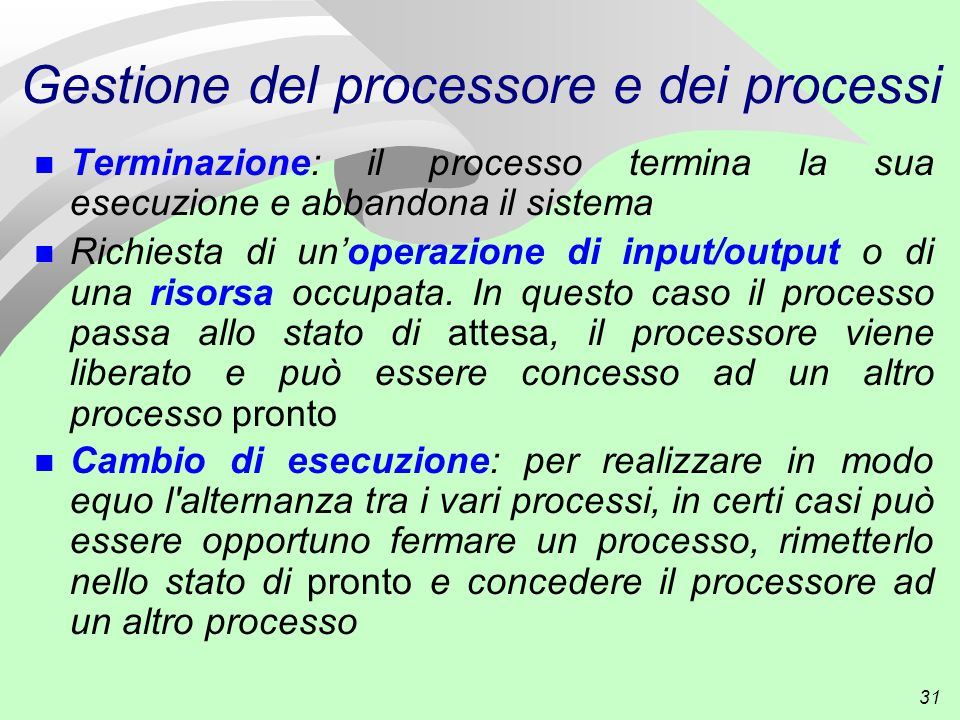 31 Gestione del processore e dei processi n Terminazione: il processo termina la sua esecuzione e abbandona il sistema n Richiesta di un'operazione di input/output o di una risorsa occupata.