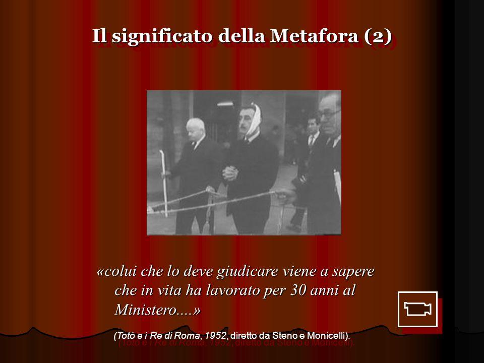 Il significato della Metafora (2) «colui che lo deve giudicare viene a sapere che in vita ha lavorato per 30 anni al Ministero....» (Totò e i Re di Ro