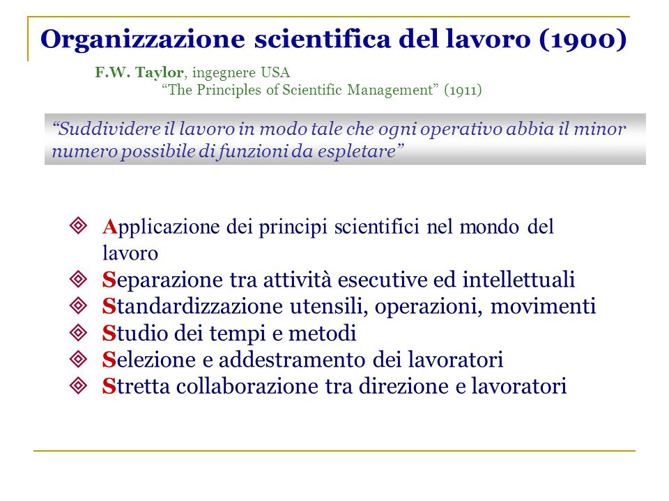 """Organizzazione scientifica del lavoro (1900) F.W. Taylor, ingegnere USA """"The Principles of Scientific Management"""" (1911) """"Suddividere il lavoro in mod"""