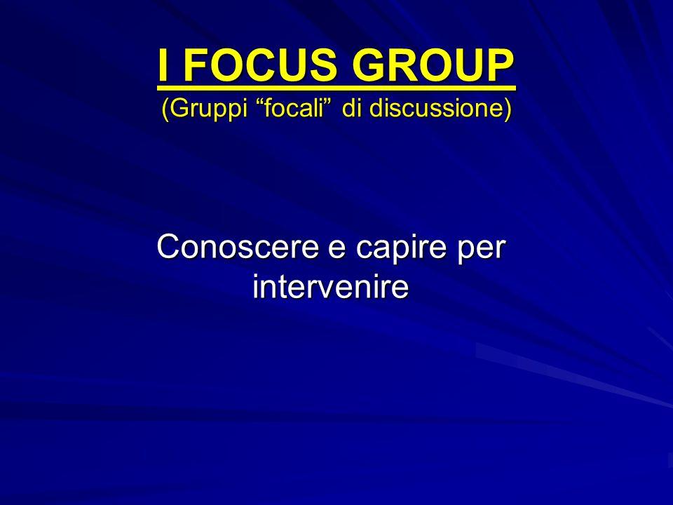 """I FOCUS GROUP (Gruppi """"focali"""" di discussione) Conoscere e capire per intervenire"""
